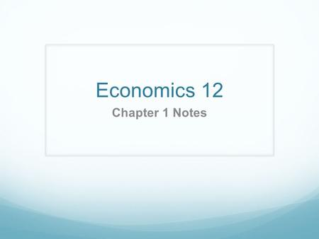 Economics 12 Chapter 1 Notes.