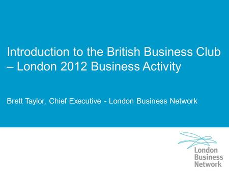 Introduction to the British Business Club – London 2012 Business Activity Brett Taylor, Chief Executive - London Business Network.