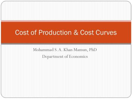 Mohammad S. A. Khan Mamun, PhD Department of Economics Cost of Production & Cost Curves.