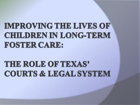 Texas Appleseed Charge To examine how long-term life outcomes for PMC children growing up in foster care can be improved.  Judicial system, no previous.
