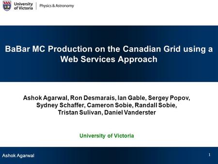 Ashok Agarwal 1 BaBar MC Production on the Canadian Grid using a Web Services Approach Ashok Agarwal, Ron Desmarais, Ian Gable, Sergey Popov, Sydney Schaffer,