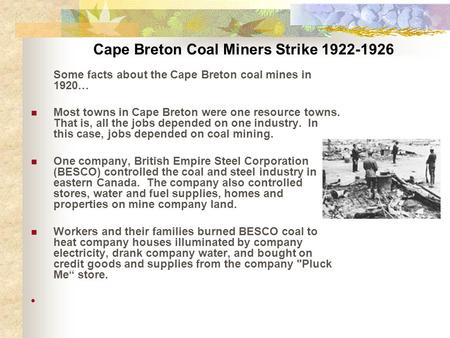 Cape Breton Coal Miners Strike 1922-1926 Some facts about the Cape Breton coal mines in 1920… Most towns in Cape Breton were one resource towns. That is,