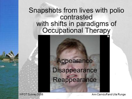 WFOT Sydney 2006Ann Carnduff and Ulla Runge Snapshots from lives with polio contrasted with shifts in paradigms of Occupational Therapy Appearance Disappearance.