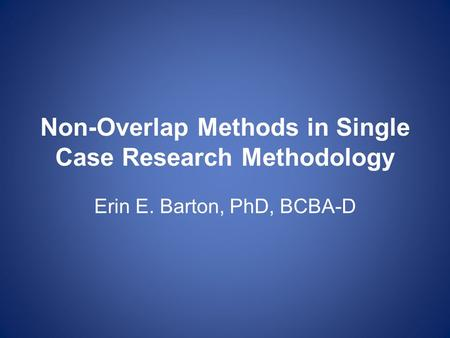 Non-Overlap Methods in Single Case Research Methodology Erin E. Barton, PhD, BCBA-D.