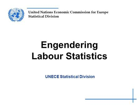 United Nations Economic Commission for Europe Statistical Division Engendering Labour Statistics UNECE Statistical Division.