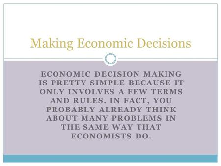ECONOMIC DECISION MAKING IS PRETTY SIMPLE BECAUSE IT ONLY INVOLVES A FEW TERMS AND RULES. IN FACT, YOU PROBABLY ALREADY THINK ABOUT MANY PROBLEMS IN THE.