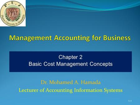 Dr. Mohamed A. Hamada Lecturer of Accounting Information Systems 1-1 Chapter 2 Basic Cost Management Concepts.