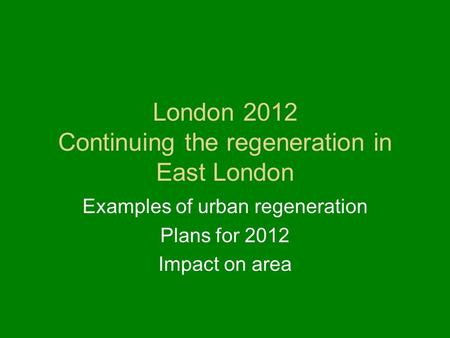 London 2012 Continuing the regeneration in East London Examples of urban regeneration Plans for 2012 Impact on area.