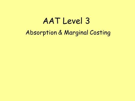 AAT Level 3 Absorption & Marginal Costing. Objectives Calculate the absorption cost of producing a unit Calculate the profit made using absorption costing.