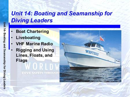 Unit 14- Boating and Seamanship for Diving Leaders Unit 14: Boating and Seamanship for Diving Leaders Boat Chartering Liveboating VHF Marine Radio Rigging.