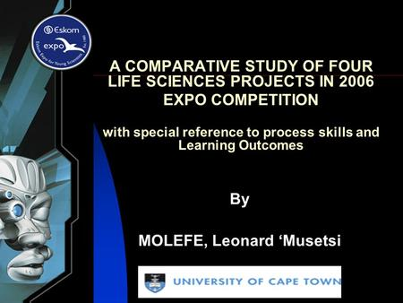 A COMPARATIVE STUDY OF FOUR LIFE SCIENCES PROJECTS IN 2006 EXPO COMPETITION with special reference to process skills and Learning Outcomes By MOLEFE, Leonard.