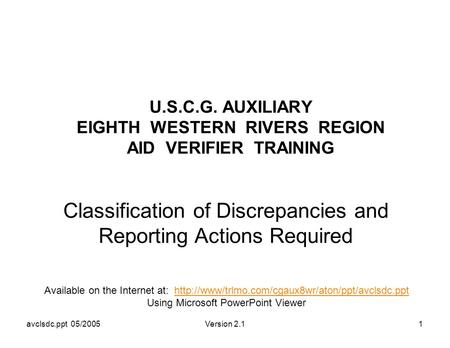 Avclsdc.ppt 05/2005Version 2.11 U.S.C.G. AUXILIARY EIGHTH WESTERN RIVERS REGION AID VERIFIER TRAINING Classification of Discrepancies and Reporting Actions.