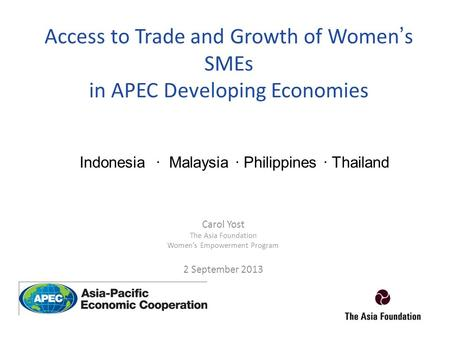 Access to Trade and Growth of Women's SMEs in APEC Developing Economies Carol Yost The Asia Foundation Women's Empowerment Program 2 September 2013 Indonesia.
