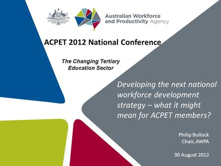 Developing the next national workforce development strategy – what it might mean for ACPET members? ACPET 2012 National Conference Philip Bullock Chair,