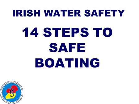 IRISH WATER SAFETY 14 STEPS TO SAFE BOATING. 1. Check condition of boat and equipment, hull, engine, fuel, tools, torch.
