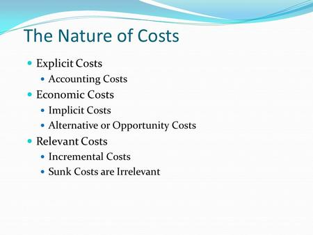 The Nature of Costs Explicit Costs Accounting Costs Economic Costs Implicit Costs Alternative or Opportunity Costs Relevant Costs Incremental Costs Sunk.
