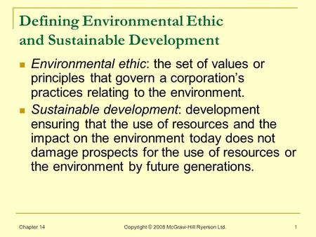 Chapter 14 Copyright © 2008 McGraw-Hill Ryerson Ltd.1 Defining Environmental Ethic and Sustainable Development Environmental ethic: the set of values or.