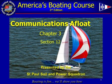 Boating is fun… we'll show you how America's Boating Course 3 rd Edition 1 Communications Afloat Chapter 3 Section 12 Presented by the St Paul Sail and.