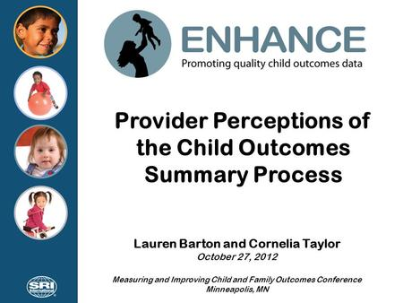 Provider Perceptions of the Child Outcomes Summary Process Lauren Barton and Cornelia Taylor October 27, 2012 Measuring and Improving Child and Family.