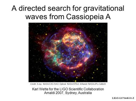 LIGO-G070448-01-Z A directed search for gravitational waves from Cassiopeia A Karl Wette for the LIGO Scientific Collaboration Amaldi 2007, Sydney, Australia.