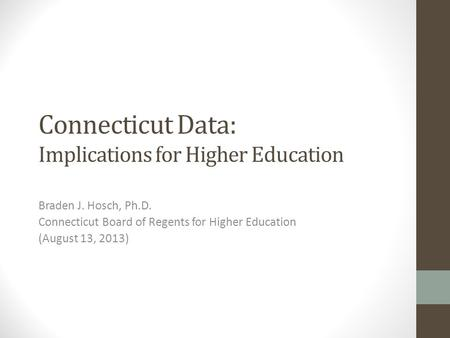 Connecticut Data: Implications for Higher Education Braden J. Hosch, Ph.D. Connecticut Board of Regents for Higher Education (August 13, 2013)