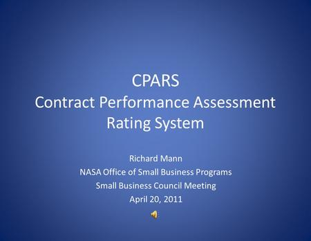 CPARS Contract Performance Assessment Rating System Richard Mann NASA Office of Small Business Programs Small Business Council Meeting April 20, 2011.