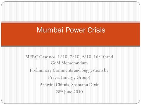 MERC Case nos. 1/10, 7/10, 9/10, 16/10 and GoM Memorandum Preliminary Comments and Suggestions by Prayas (Energy Group) Ashwini Chitnis, Shantanu Dixit.