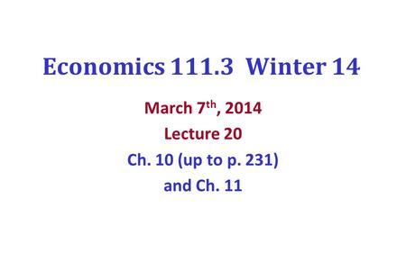 Economics 111.3 Winter 14 March 7 th, 2014 Lecture 20 Ch. 10 (up to p. 231) and Ch. 11.