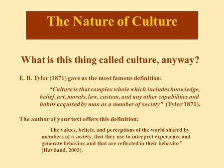 "The Nature of Culture ""Culture is that complex whole which includes knowledge, belief, art, morals, law, custom, and any other capabilities and habits."