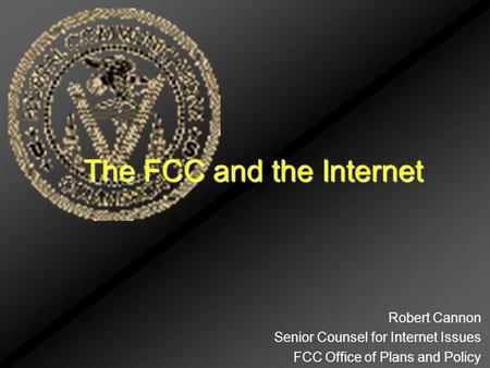 The FCC and the Internet Robert Cannon Senior Counsel for Internet Issues FCC Office of Plans and Policy.