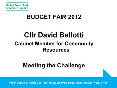 Making Bath & North East Somerset an even better place to live, work & visit BUDGET FAIR 2012 Cllr David Bellotti Cabinet Member for Community Resources.