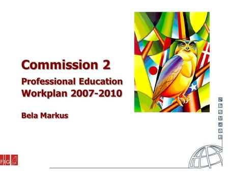Commission 2 Professional Education Workplan 2007-2010 Bela Markus.