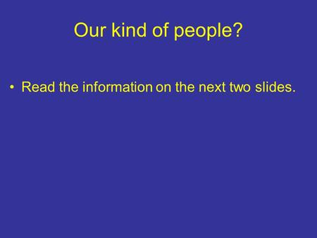 Our kind of people? Read the information on the next two slides.
