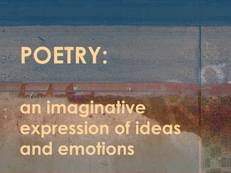POETRY: an imaginative expression of ideas and emotions.