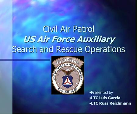 Civil Air Patrol US Air Force Auxiliary Search and Rescue Operations Presented by LTC Luis Garcia LTC Russ Reichmann.