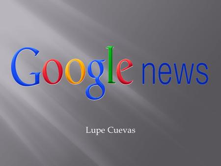 Lupe Cuevas.  Created in 2002  Automated news aggregator  Gathers news from more than 25,000 publishers  Available in more than 40 regions and 19.
