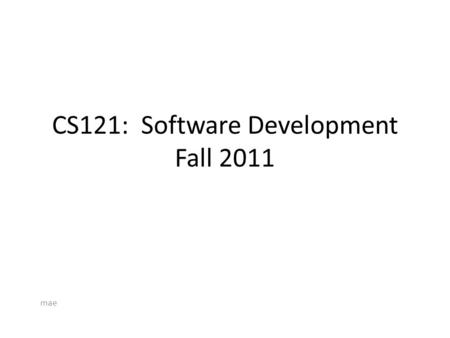 CS121: Software Development Fall 2011 mae. Facetious View of SD.