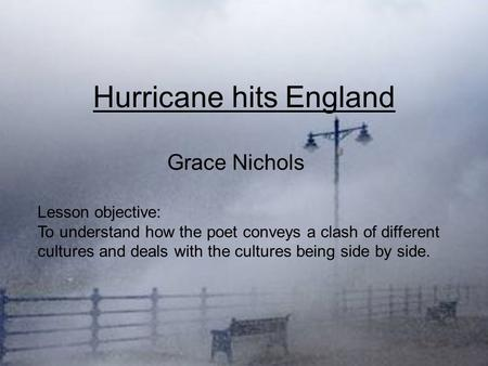 Hurricane hits England Grace Nichols Lesson objective: To understand how the poet conveys a clash of different cultures and deals with the cultures being.
