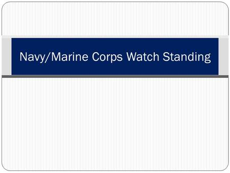 Navy/Marine Corps Watch Standing. Learning Topics Introduction General Orders Reasons we stand watch Types of watches Scenario Deck Log Watch terms Watch.