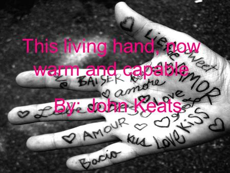 This living hand, now warm and capable By: John Keats.