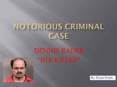 "DENNIS RADER ""BTK KILLER"" By: Dylan Walsh.  The case of Dennis Rader was between 1974 and 2005 when he was finally arrested. Between 1974 and 1991 Rader."