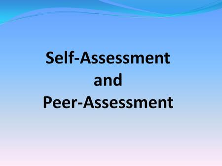 Self-Assessment and Peer-Assessment You may not have been previously exposed to self and peer assessment within education. This is a great opportunity.