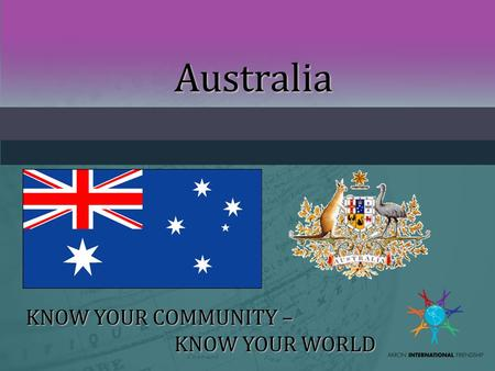Australia KNOW YOUR COMMUNITY – KNOW YOUR WORLD. INTERNATIONAL SPEAKER PROFILEINTERNATIONAL SPEAKER PROFILE Name, Photo of yourself, family if possible.