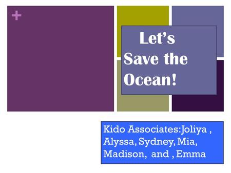 + Let's Save the Ocean! Kido Associates:Joliya, Alyssa, Sydney, Mia, Madison, and, Emma.