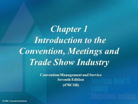 © 2006, Educational Institute Chapter 1 Introduction to the Convention, Meetings and Trade Show Industry Convention Management and Service Seventh Edition.