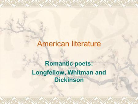 American literature Romantic poets: Longfellow, Whitman and Dickinson.
