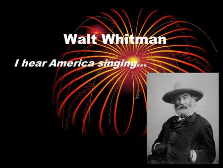 Walt Whitman I hear America singing…. Question? What will your verse be?