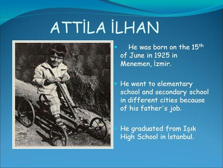 ATT İ LA İ LHAN He was born on the 15 th of June in 1925 in Menemen, İ zmir. He went to elementary school and secondary school in different cities because.