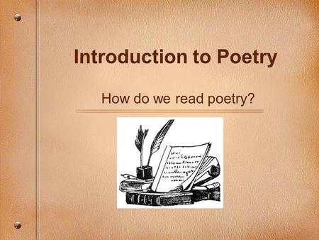 Introduction to Poetry How do we read poetry?. You are reading this too fast. Slow down, for this is poetry and poetry works slowly. Unless you live with.