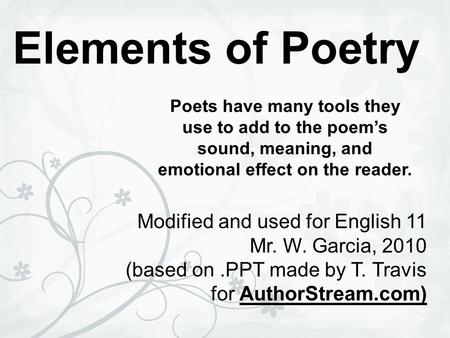 Elements of Poetry Poets have many tools they use to add to the poem's sound, meaning, and emotional effect on the reader. Modified and used for English.
